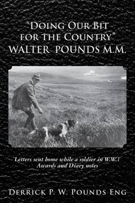 Doing Our Bit for the Country  Walter Pounds M.M.: Letters Sent Home While a Soldier in W.W.1 Awards and Diary Notes