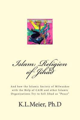 Islam: Religion of Jihad: And How the Islamic Society of Milwaukee with the Help of Cair and Other Islamic Organizations Try to Sell Jihad as  Peace