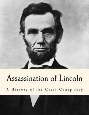 Assassination of Lincoln: A History of the Great Conspiracy