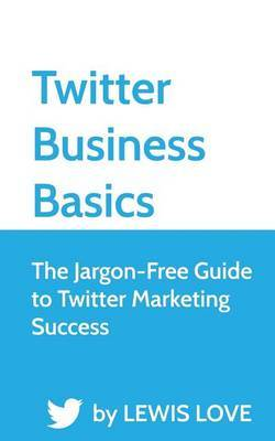 Twitter Business Basics: The Jargon-Free Guide to Twitter Marketing Success