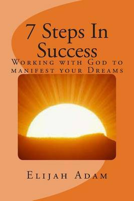 7 Steps in Success: Working with God to Manifest Your Dreams