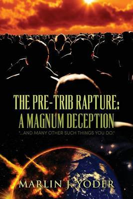 The Pre-Trib Rapture: A Magnum Deception: ...and Many Other Such Things You Do.