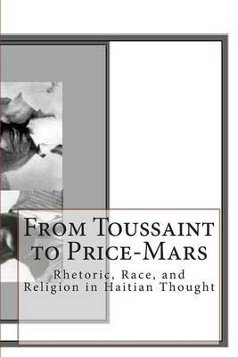 From Toussaint to Price-Mars: Rhetoric, Race, and Religion in Haitian Thought