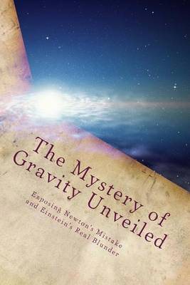 The Mystery of Gravity Unveiled: Exposing Newton's Mistake and Einstein's Real Blunder