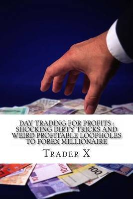 Day Trading for Profits: Shocking Dirty Tricks and Weird Profitable Loopholes to Forex Millionaire: Bust the Losing Cycle, Hack the Forex Vault