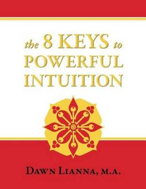 The 8 Keys to Powerful Intuition: Access, Clear, Reliable Intuition Now