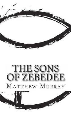 The Sons of Zebedee: A Biography of the Apostle James and John