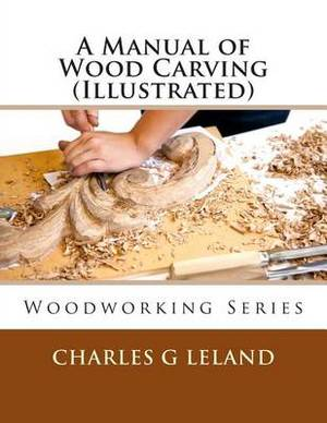 A Manual of Wood Carving (Illustrated)