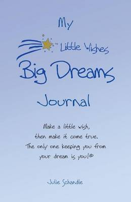 My Little Wishes Big Dreams Journal: Make a Little Wish, Then Make It Come True. the Only One Keeping You from Your Dream Is You!