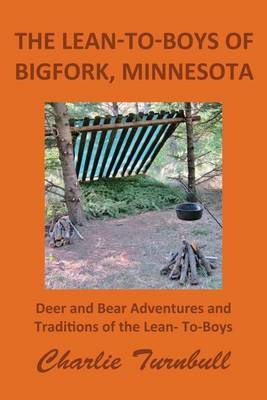 The Lean-To-Boys of Bigfork, Minnesota: Minnesota Deer and Bear Hunting at Its Best