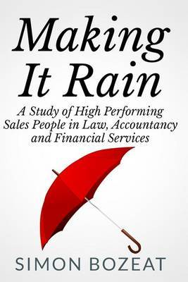 Making It Rain: A Study of High Performing Sales People in Law, Accountancy and Financial Services (Business Networking Masters)
