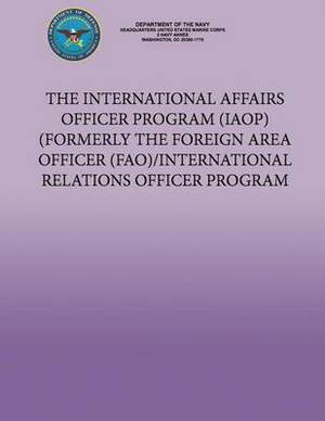 The International Affairs Officer Program (Iaop) Formerly the Foreign Area Officer (Fao)/ International Relations Officer Program