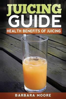 Juicing Guide: Health Benefits of Juicing