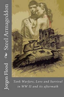 Steel Armageddon: Tank Warfare, Love and Survival in WW II and Its Aftermath