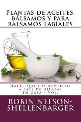 Plantas de Aceites, Balsamos y Para Balsamos Labiales: Hacer Que Los Remedios a Base de Hierbas En Casa 4 Vol.