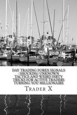 Day Trading Forex Signals: Shocking Unknown Tactics and Weird Dirty Tricks for Active Traders Turning You Millionaire: Four Hour Forex, Bust Your