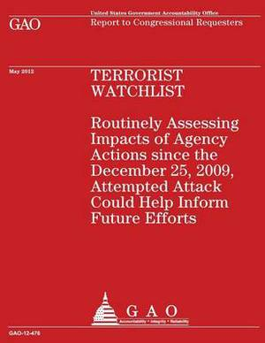 Terrorist Watchlist: Routinely Assessing Impacts of Agency Actions Since the December 25, 2009, Attempted Attack Could Help Inform Future E
