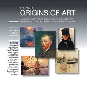 Origins of Art: A Cycle of Sonnets That Explores Some of the Early Modernist Painters and Sculptors and Their Evolution in an Intensel
