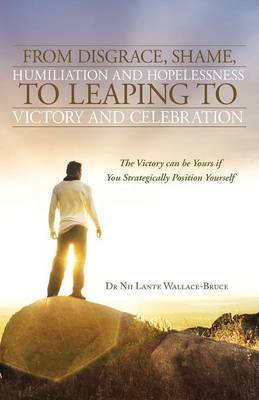 From Disgrace, Shame, Humiliation and Hopelessness to Leaping to Victory and Celebration: The Victory Can Be Yours If You Strategically Position Yours