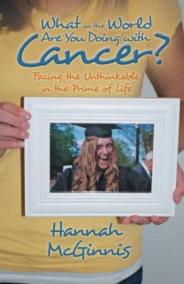What in the World Are You Doing with Cancer?: Facing the Unthinkable in the Prime of Life