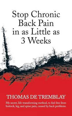 Stop Chronic Back Pain in as Little as 3 Weeks: My Secret, Life-Transforming Method, to Feel Free from Buttock, Leg, and Spine Pain, Caused by Back PR