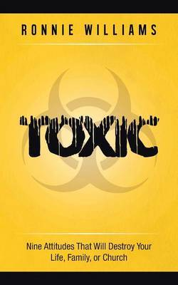 Toxic: Nine Attitudes That Will Destroy Your Life, Family, or Church