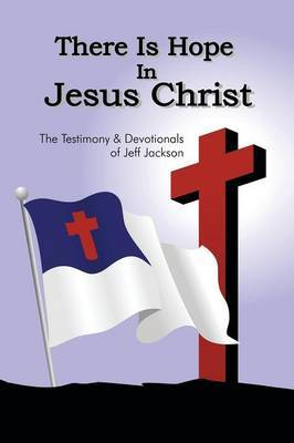 There Is Hope in Jesus Christ: The Testimony and Devotionals of Jeff Jackson