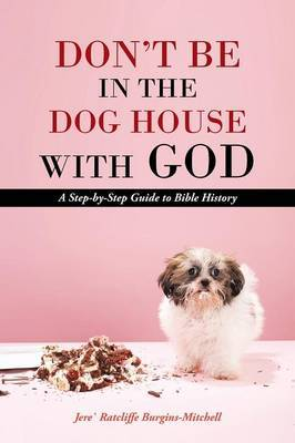 Don't Be in the Dog House with God: A Step-By-Step Guide to Bible History