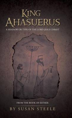 King Ahasuerus: A Shadow or Type of the Lord Jesus Christ: From the Book of Esther