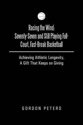 Racing the Wind: Seventy-Seven and Still Playing Full-Court, Fast-Break Basketball: Achieving Athletic Longevity, a Gift That Keeps on