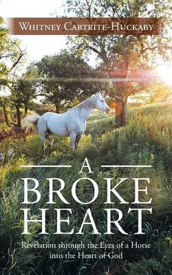 A Broke Heart: Revelation Through the Eyes of a Horse Into the Heart of God