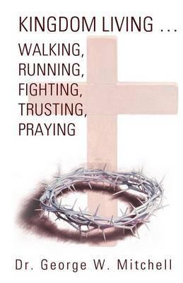 Kingdom Living...Walking, Running, Fighting, Trusting, Praying