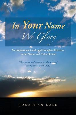 In Your Name We Glory: An Inspirational Guide and Complete Reference to the Names and Titles of God