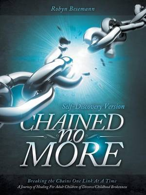 Chained No More: Breaking the Chains One Link at a Time...a Journey of Healing for the Adult Children of Divorce/Childhood Brokenness: