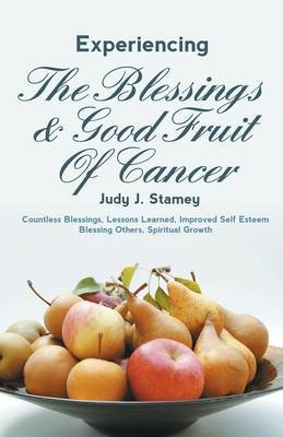 Experiencing the Blessings and Good Fruit of Cancer: Countless Blessings, Lessons Learned, Improved Self Esteem, Blessing Others, Spiritual Growth