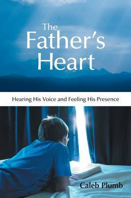 The Father's Heart: Hearing His Voice and Feeling His Presence