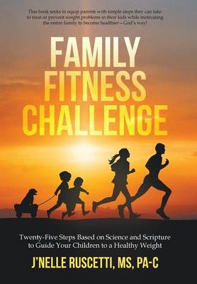 Family Fitness Challenge: Twenty-Five Steps Based on Science and Scripture to Guide Your Children to a Healthy Weight