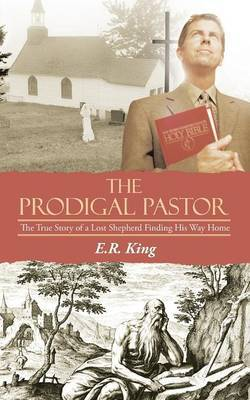 The Prodigal Pastor: The True Story of a Lost Shepherd Finding His Way Home