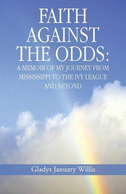 Faith Against the Odds: A Memoir of My Journey from Mississippi to the Ivy League and Beyond