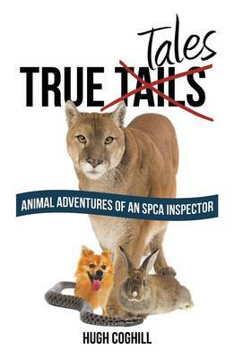 True Tales: Animal Adventures of an SPCA Inspector