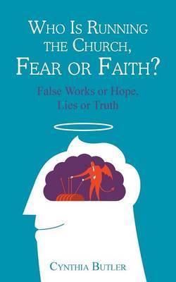 Who Is Running the Church, Fear or Faith?: False Works or Hope, Lies or Truth