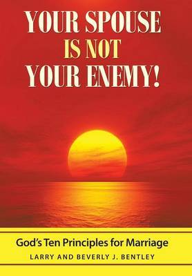 Your Spouse Is Not Your Enemy!: God's Ten Principles for Marriage