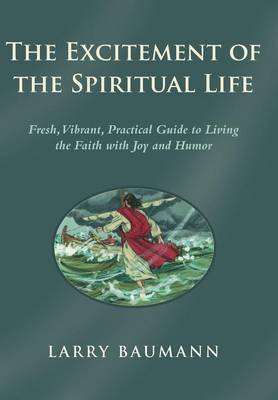 The Excitement of the Spiritual Life: Fresh, Vibrant, Practical Guide to Living the Faith with Joy and Humor