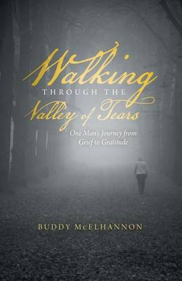 Walking Through the Valley of Tears: One Man's Journey from Grief to Gratitude