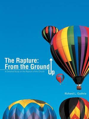 The Rapture: From the Ground Up: A Detailed Study on the Rapture of the Church