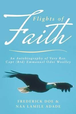 Flights of Faith: An Autobiography of Very REV. Capt (Rtd) Emmanuel Odoi Woolley
