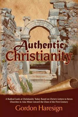 Authentic Christianity: A Radical Look at Christianity Today Based on Christ's Letters to Seven Churches in Asia Minor Toward the Close of the