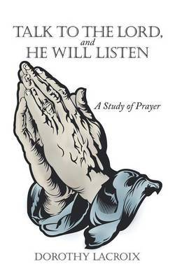 Talk to the Lord, and He Will Listen: A Study of Prayer