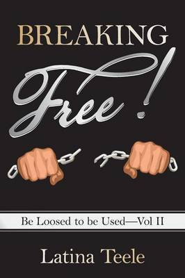Breaking Free!: Be Loosed to Be Used-Vol II