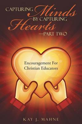 Capturing Minds by Capturing Hearts-Part Two: Encouragement for Christian Educators